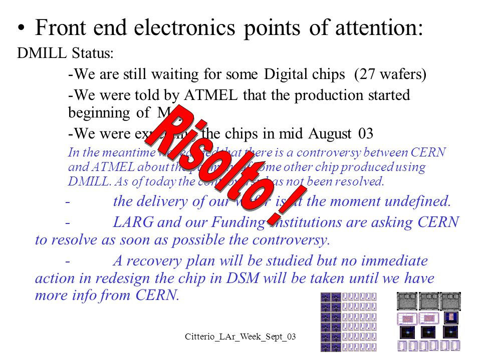 Citterio_LAr_Week_Sept_03 Front end electronics points of attention: DMILL Status: -We are still waiting for some Digital chips (27 wafers) -We were t