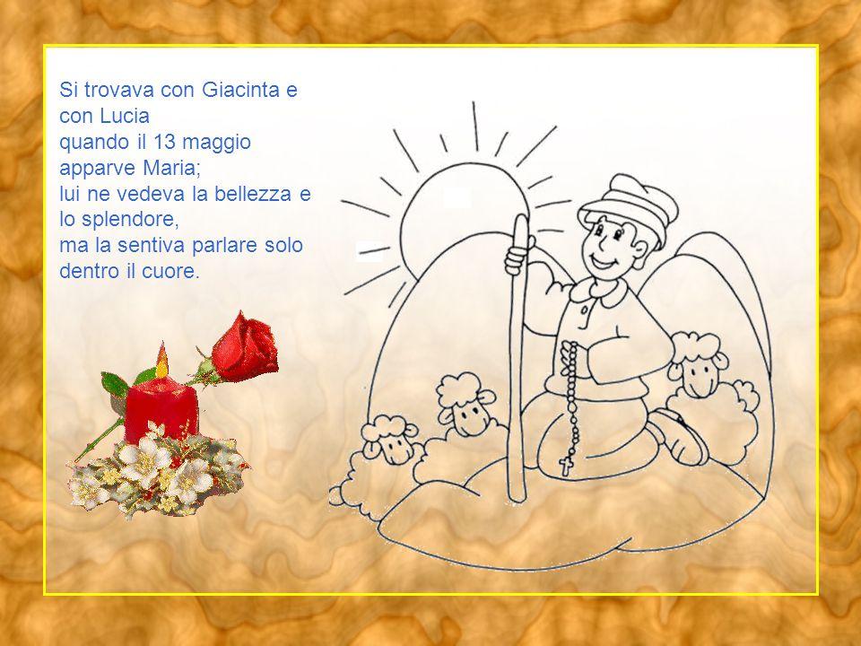 Si trovava con Giacinta e con Lucia quando il 13 maggio apparve Maria; lui ne vedeva la bellezza e lo splendore, ma la sentiva parlare solo dentro il cuore.