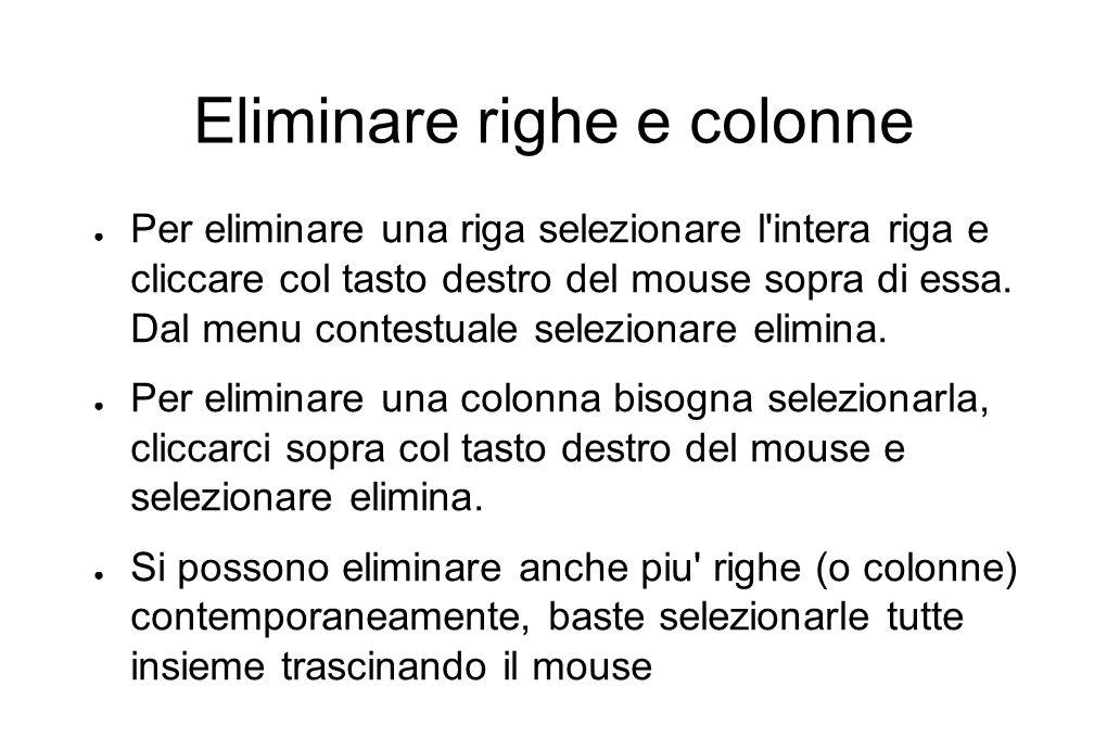 Eliminare righe e colonne ● Per eliminare una riga selezionare l intera riga e cliccare col tasto destro del mouse sopra di essa.