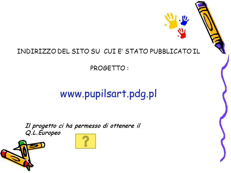 INDIRIZZO DEL SITO SU CUI E' STATO PUBBLICATO IL PROGETTO : www.pupilsart.pdg.pl Il progetto ci ha permesso di ottenere il Q.L.Europeo