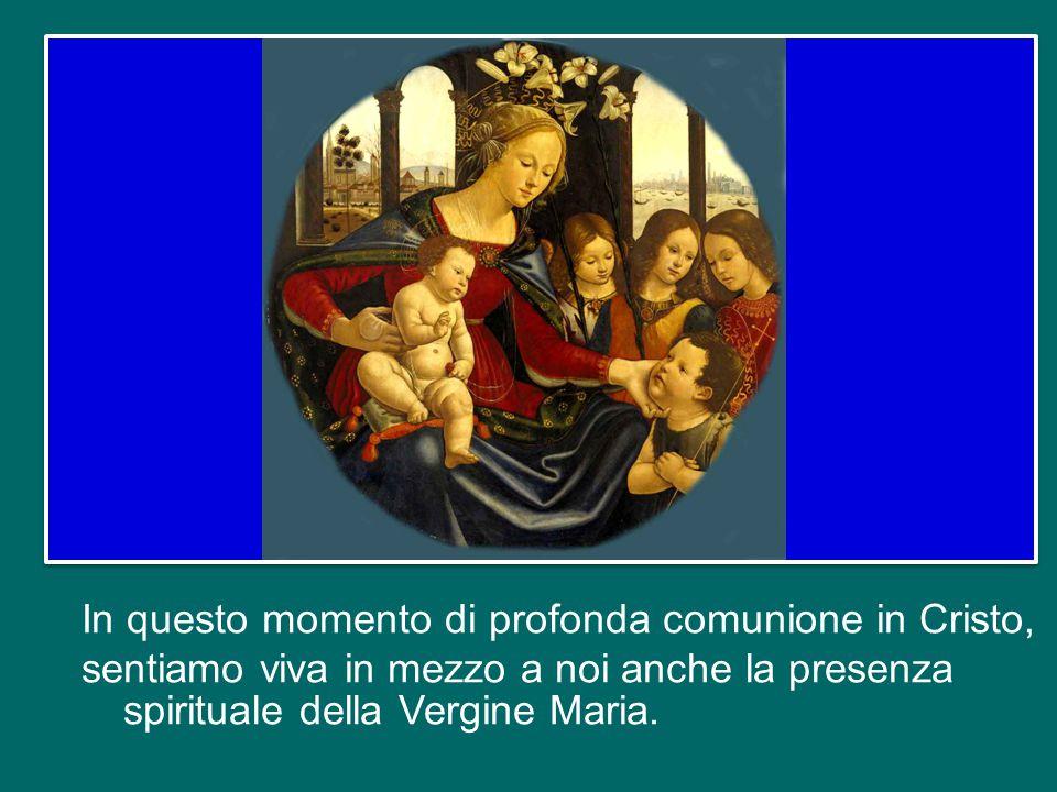 In questo momento di profonda comunione in Cristo, sentiamo viva in mezzo a noi anche la presenza spirituale della Vergine Maria.