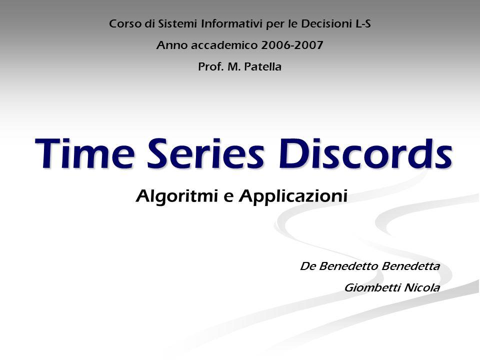 Time Series Discords Algoritmi e Applicazioni De Benedetto Benedetta Giombetti Nicola Corso di Sistemi Informativi per le Decisioni L-S Anno accademico 2006-2007 Prof.