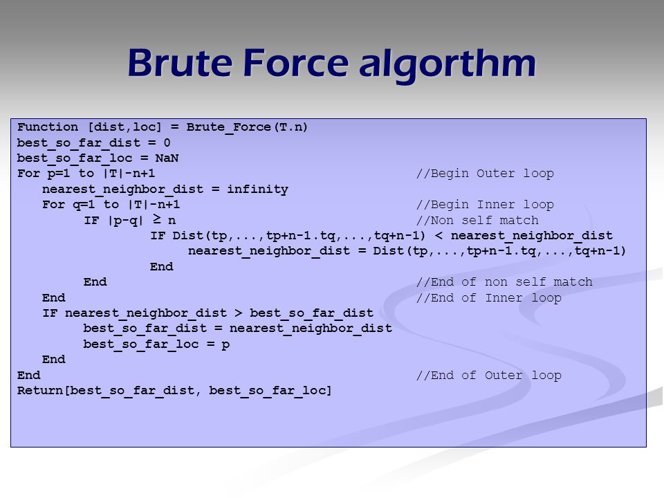 Brute Force algorthm Function [dist,loc] = Brute_Force(T.n) best_so_far_dist = 0 best_so_far_loc = NaN For p=1 to |T|-n+1//Begin Outer loop nearest_neighbor_dist = infinity For q=1 to |T|-n+1//Begin Inner loop IF |p-q| ≥ n//Non self match IF Dist(tp,...,tp+n-1.tq,...,tq+n-1) < nearest_neighbor_dist nearest_neighbor_dist = Dist(tp,...,tp+n-1.tq,...,tq+n-1) End End//End of non self match End//End of Inner loop IF nearest_neighbor_dist > best_so_far_dist best_so_far_dist = nearest_neighbor_dist best_so_far_loc = p End End//End of Outer loop Return[best_so_far_dist, best_so_far_loc]