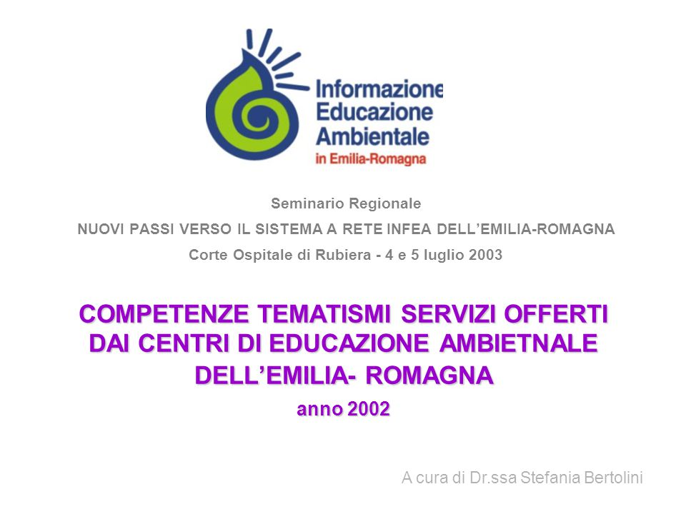 COMPETENZE TEMATISMI SERVIZI OFFERTI DAI CENTRI DI EDUCAZIONE AMBIETNALE DELL'EMILIA- ROMAGNA anno 2002 Seminario Regionale NUOVI PASSI VERSO IL SISTEMA A RETE INFEA DELL'EMILIA-ROMAGNA Corte Ospitale di Rubiera - 4 e 5 luglio 2003 A cura di Dr.ssa Stefania Bertolini