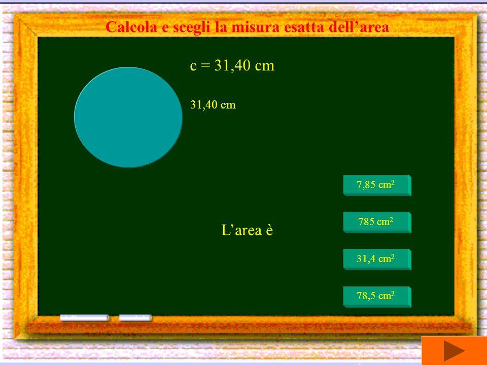 L'area è 3,14 cm 2 31,4 cm 2 314 cm 2 400 cm 2 Calcola e scegli la misura esatta dell'area 20 cm d = 20 cm