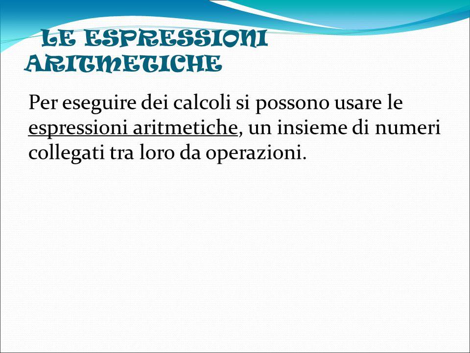 LE ESPRESSIONI ARITMETICHE Per eseguire dei calcoli si possono usare le espressioni aritmetiche, un insieme di numeri collegati tra loro da operazioni.