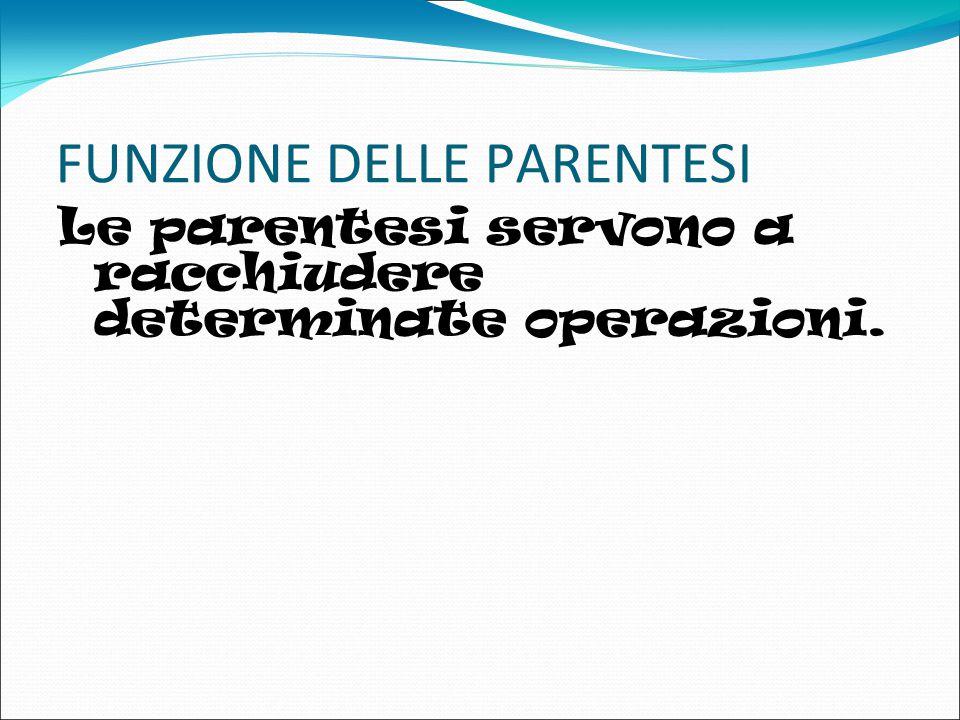 FUNZIONE DELLE PARENTESI Le parentesi servono a racchiudere determinate operazioni. ZAZA
