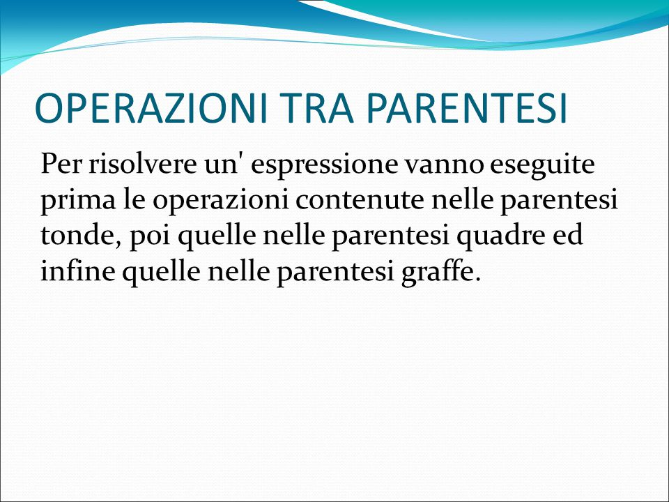 OPERAZIONI TRA PARENTESI Per risolvere un espressione vanno eseguite prima le operazioni contenute nelle parentesi tonde, poi quelle nelle parentesi quadre ed infine quelle nelle parentesi graffe.