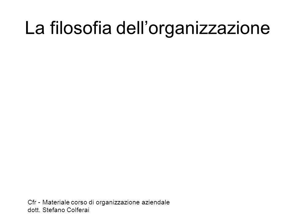 La filosofia dell'organizzazione Cfr - Materiale corso di organizzazione aziendale dott. Stefano Colferai