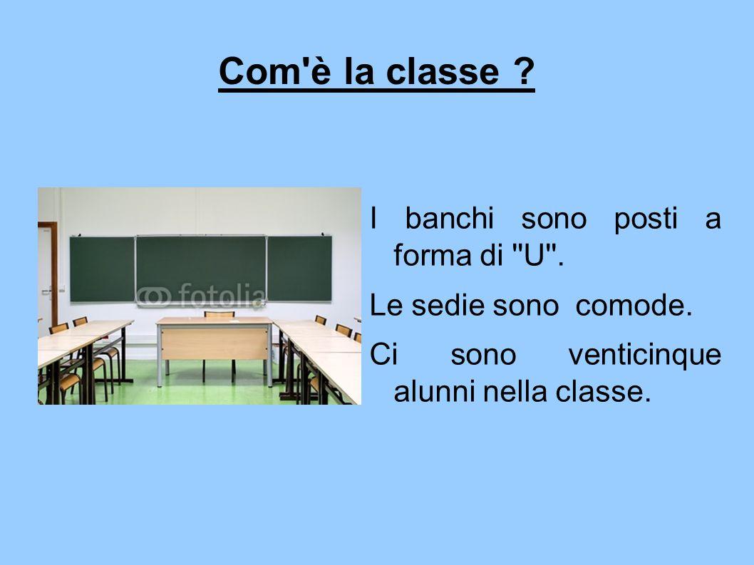 Com'è la classe ? I banchi sono posti a forma di ''U''. Le sedie sono comode. Ci sono venticinque alunni nella classe.