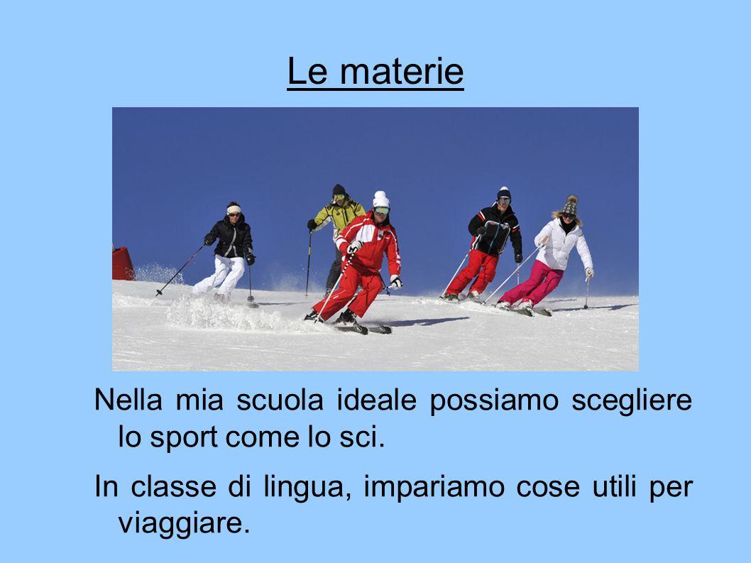 Le materie Nella mia scuola ideale possiamo scegliere lo sport come lo sci. In classe di lingua, impariamo cose utili per viaggiare.