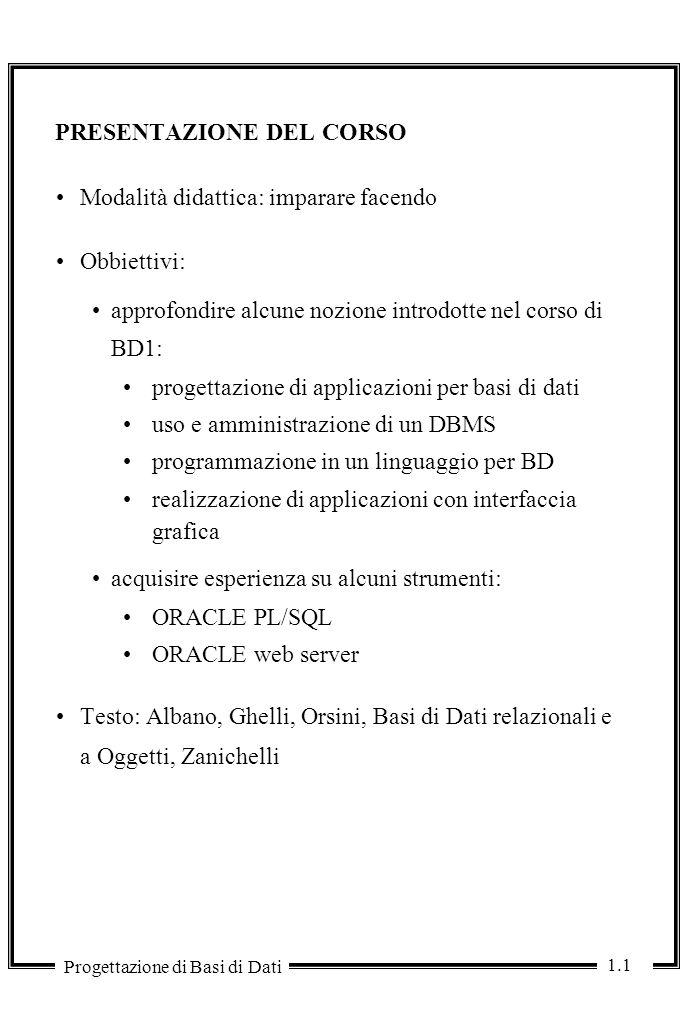 1.1 Progettazione di Basi di Dati PRESENTAZIONE DEL CORSO Modalità didattica: imparare facendo Obbiettivi: approfondire alcune nozione introdotte nel corso di BD1: progettazione di applicazioni per basi di dati uso e amministrazione di un DBMS programmazione in un linguaggio per BD realizzazione di applicazioni con interfaccia grafica acquisire esperienza su alcuni strumenti: ORACLE PL/SQL ORACLE web server Testo: Albano, Ghelli, Orsini, Basi di Dati relazionali e a Oggetti, Zanichelli