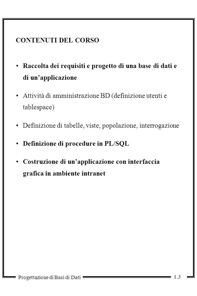 1.3 Progettazione di Basi di Dati CONTENUTI DEL CORSO Raccolta dei requisiti e progetto di una base di dati e di un'applicazione Attività di amministrazione BD (definizione utenti e tablespace) Definizione di tabelle, viste, popolazione, interrogazione Definizione di procedure in PL/SQL Costruzione di un'applicazione con interfaccia grafica in ambiente intranet