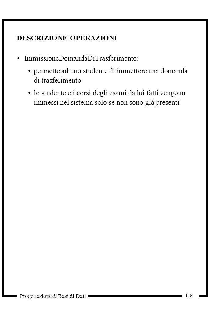 1.8 Progettazione di Basi di Dati DESCRIZIONE OPERAZIONI ImmissioneDomandaDiTrasferimento: permette ad uno studente di immettere una domanda di trasferimento lo studente e i corsi degli esami da lui fatti vengono immessi nel sistema solo se non sono già presenti