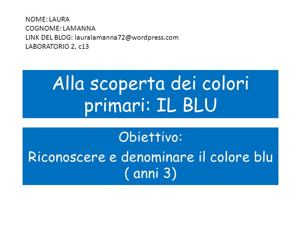 Alla scoperta dei colori primari: IL BLU Obiettivo: Riconoscere e denominare il colore blu ( anni 3) NOME: LAURA COGNOME: LAMANNA LINK DEL BLOG: lauralamanna72@wordpress.com LABORATORIO 2, c13