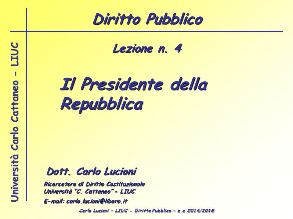 Carlo Lucioni – LIUC - Diritto Pubblico – a.a.2014/2015 Università Carlo Cattaneo - LIUC Il Presidente della Repubblica Dott.