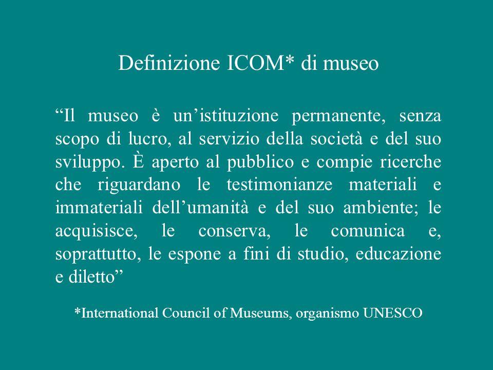 Definizione ICOM* di museo Il museo è un'istituzione permanente, senza scopo di lucro, al servizio della società e del suo sviluppo.