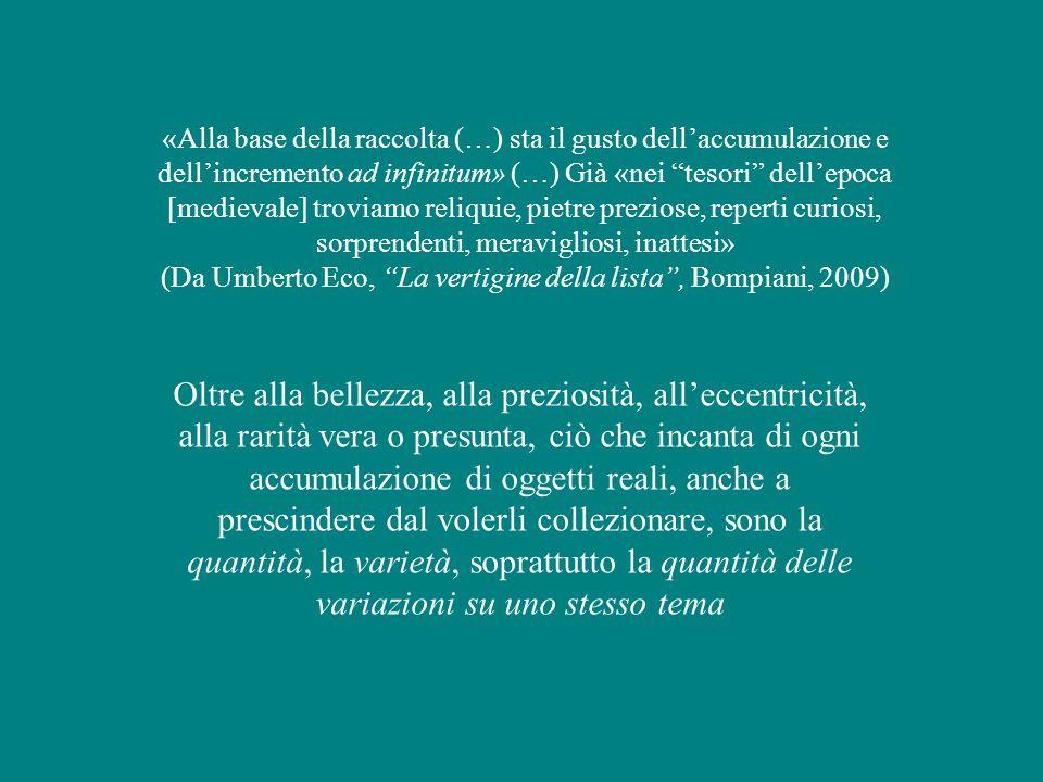 «Alla base della raccolta (…) sta il gusto dell'accumulazione e dell'incremento ad infinitum» (…) Già «nei tesori dell'epoca [medievale] troviamo reliquie, pietre preziose, reperti curiosi, sorprendenti, meravigliosi, inattesi» (Da Umberto Eco, La vertigine della lista , Bompiani, 2009) Oltre alla bellezza, alla preziosità, all'eccentricità, alla rarità vera o presunta, ciò che incanta di ogni accumulazione di oggetti reali, anche a prescindere dal volerli collezionare, sono la quantità, la varietà, soprattutto la quantità delle variazioni su uno stesso tema