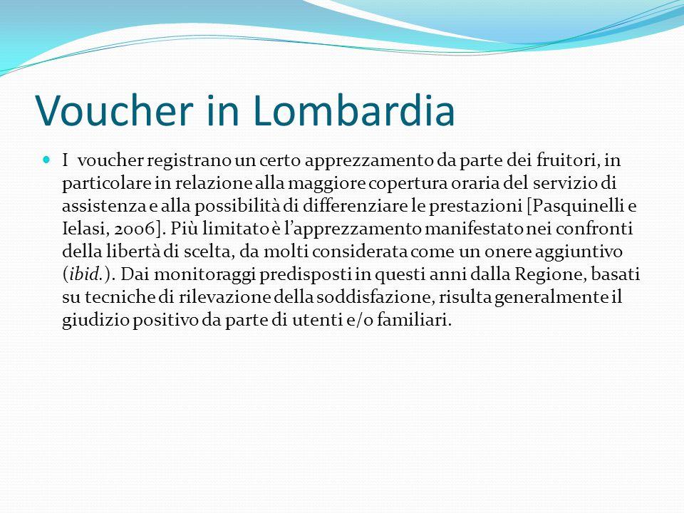 Voucher in Lombardia I voucher registrano un certo apprezzamento da parte dei fruitori, in particolare in relazione alla maggiore copertura oraria del servizio di assistenza e alla possibilità di differenziare le prestazioni [Pasquinelli e Ielasi, 2006].