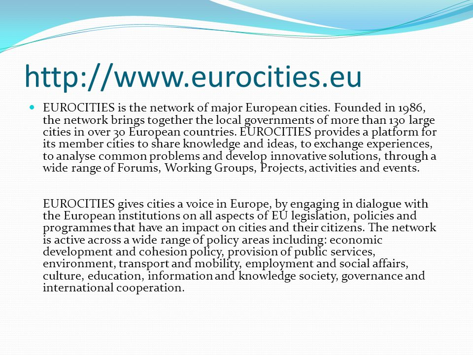 http://www.eurocities.eu EUROCITIES is the network of major European cities. Founded in 1986, the network brings together the local governments of mor