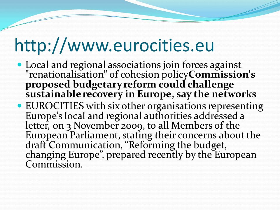 http://www.eurocities.eu Local and regional associations join forces against renationalisation of cohesion policyCommission s proposed budgetary reform could challenge sustainable recovery in Europe, say the networks EUROCITIES with six other organisations representing Europe's local and regional authorities addressed a letter, on 3 November 2009, to all Members of the European Parliament, stating their concerns about the draft Communication, Reforming the budget, changing Europe , prepared recently by the European Commission.