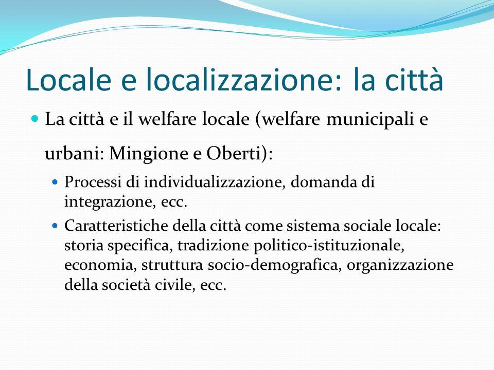 Locale e localizzazione: la città La città e il welfare locale (welfare municipali e urbani: Mingione e Oberti): Processi di individualizzazione, domanda di integrazione, ecc.