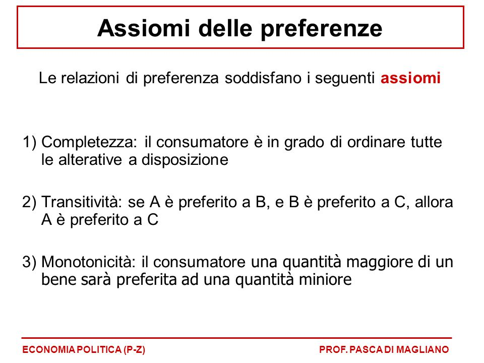 Assiomi delle preferenze Le relazioni di preferenza soddisfano i seguenti assiomi 1)Completezza: il consumatore è in grado di ordinare tutte le altera