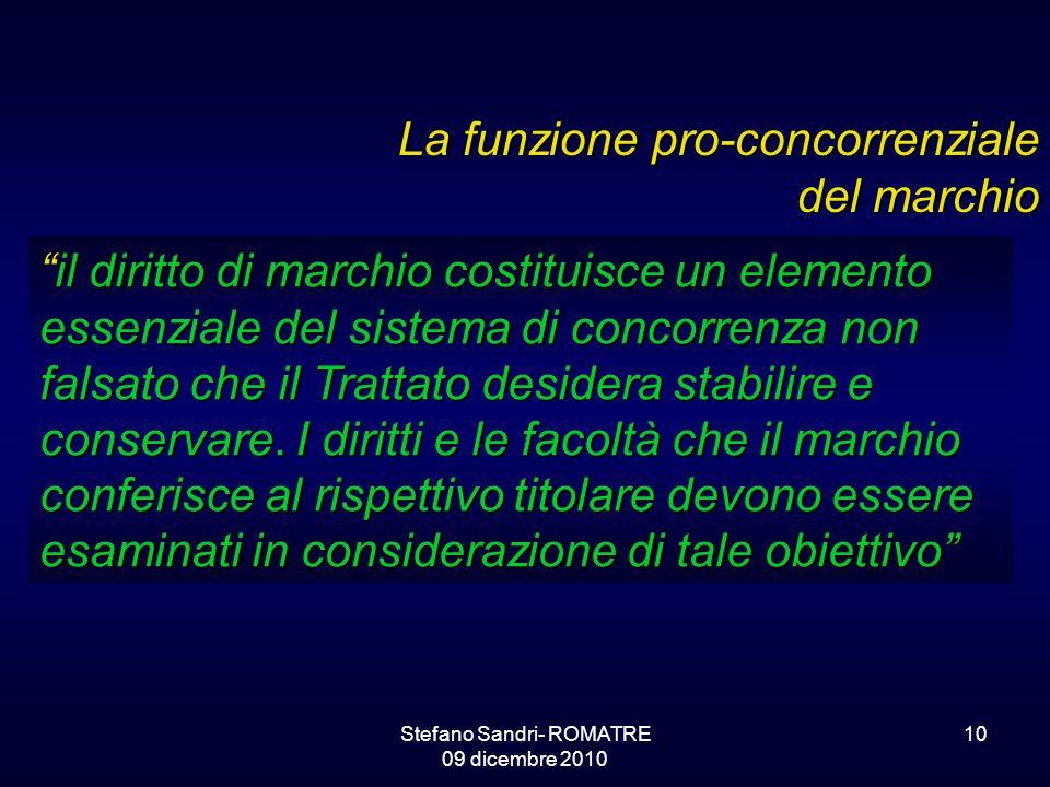 Stefano Sandri- ROMATRE 09 dicembre 2010 10 La funzione pro-concorrenziale del marchio il diritto di marchio costituisce un elemento essenziale del sistema di concorrenza non falsato che il Trattato desidera stabilire e conservare.