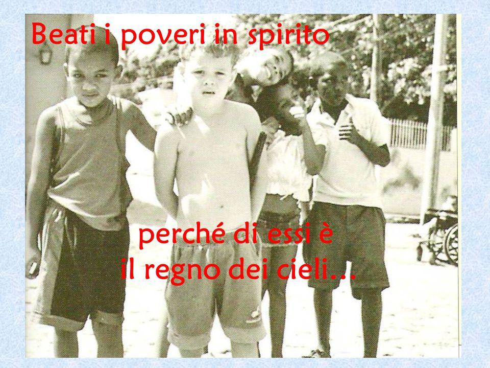 Beati i poveri in spirito perché di essi è il regno dei cieli…