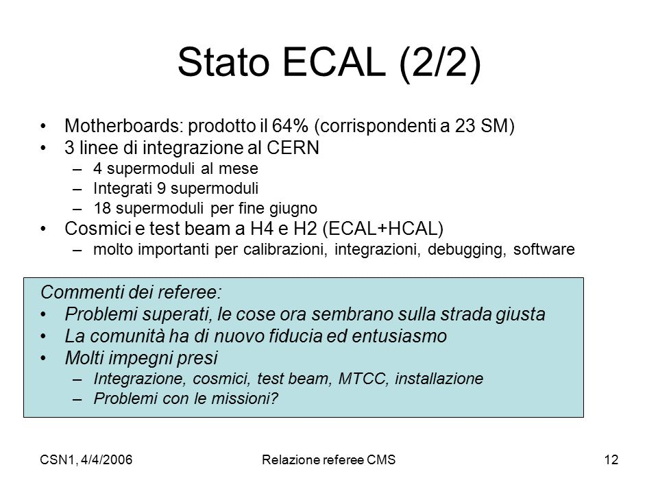 CSN1, 4/4/2006Relazione referee CMS12 Stato ECAL (2/2) Motherboards: prodotto il 64% (corrispondenti a 23 SM) 3 linee di integrazione al CERN –4 supermoduli al mese –Integrati 9 supermoduli –18 supermoduli per fine giugno Cosmici e test beam a H4 e H2 (ECAL+HCAL) –molto importanti per calibrazioni, integrazioni, debugging, software Commenti dei referee: Problemi superati, le cose ora sembrano sulla strada giusta La comunità ha di nuovo fiducia ed entusiasmo Molti impegni presi –Integrazione, cosmici, test beam, MTCC, installazione –Problemi con le missioni