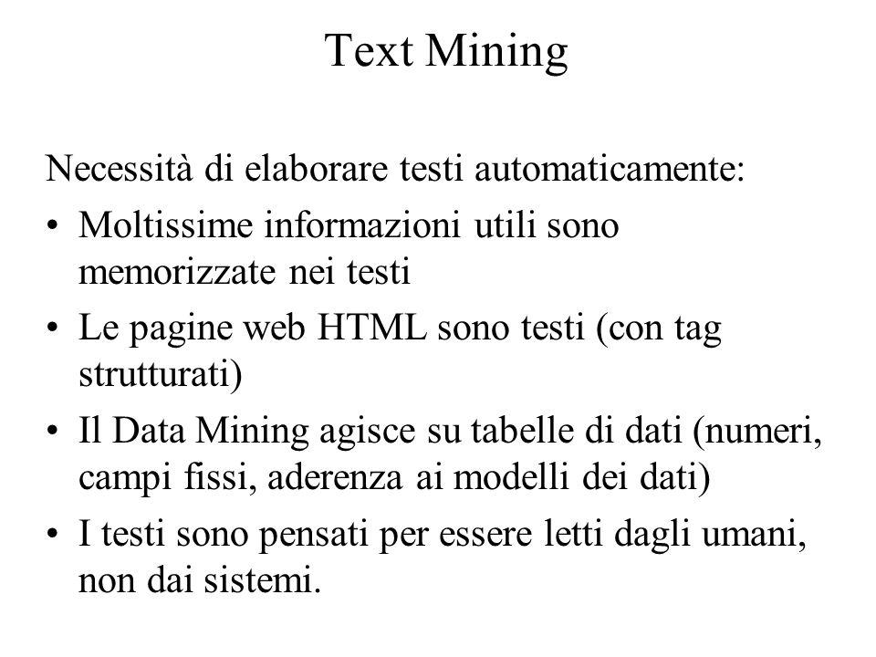 Text Mining Necessità di elaborare testi automaticamente: L'elaborazione del linguaggio naturale richiede sottosistemi sofisticati Si possono identificare sottoproblemi risolvibili in modo più semplice e, nel contempo, fornire risposte utili.