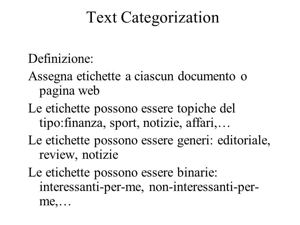 Text Categorization Metodo: 1.Assegnazione manuale di etichette 2.Regole codificate manualmente 3.(in genere se un documento contiene una data combinazione booleana di parole, allora assegna una categoria specifica) 4.Apprendimento automatico della funzione di etichettatura di un documento (es.