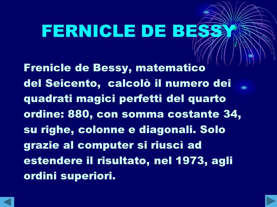 FERNICLE DE BESSY Frenicle de Bessy, matematico del Seicento, calcolò il numero dei quadrati magici perfetti del quarto ordine: 880, con somma costant