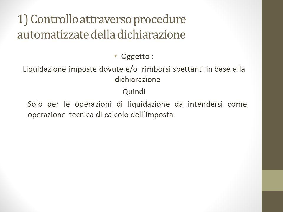 1) Controllo attraverso procedure automatizzate della dichiarazione Oggetto : Liquidazione imposte dovute e/o rimborsi spettanti in base alla dichiarazione Quindi Solo per le operazioni di liquidazione da intendersi come operazione tecnica di calcolo dell'imposta