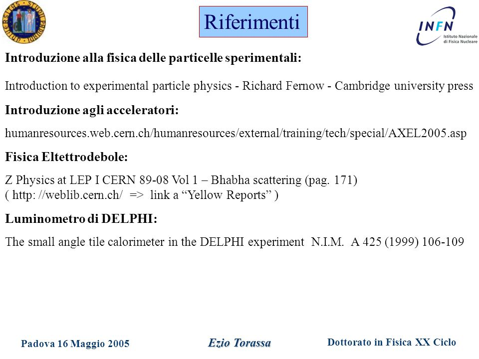 Dottorato in Fisica XX Ciclo Padova 16 Maggio 2005 Ezio Torassa Riferimenti Introduzione alla fisica delle particelle sperimentali: Introduction to experimental particle physics - Richard Fernow - Cambridge university press Introduzione agli acceleratori: humanresources.web.cern.ch/humanresources/external/training/tech/special/AXEL2005.asp Fisica Eltettrodebole: Z Physics at LEP I CERN 89-08 Vol 1 – Bhabha scattering (pag.