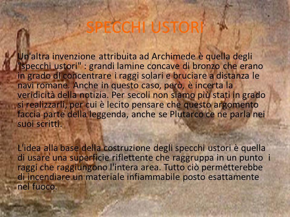 SPECCHI USTORI Un altra invenzione attribuita ad Archimede è quella degli specchi ustori : grandi lamine concave di bronzo che erano in grado di concentrare i raggi solari e bruciare a distanza le navi romane.