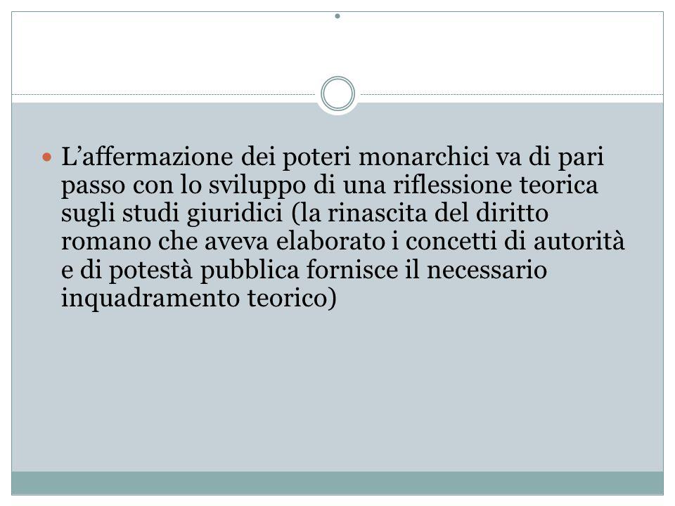 . L'affermazione dei poteri monarchici va di pari passo con lo sviluppo di una riflessione teorica sugli studi giuridici (la rinascita del diritto rom