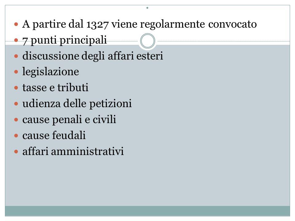 . A partire dal 1327 viene regolarmente convocato 7 punti principali discussione degli affari esteri legislazione tasse e tributi udienza delle petizioni cause penali e civili cause feudali affari amministrativi