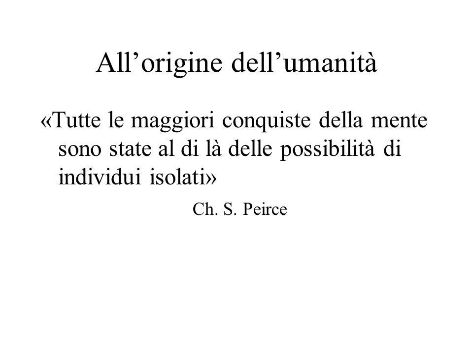All'origine dell'umanità «Tutte le maggiori conquiste della mente sono state al di là delle possibilità di individui isolati» Ch. S. Peirce