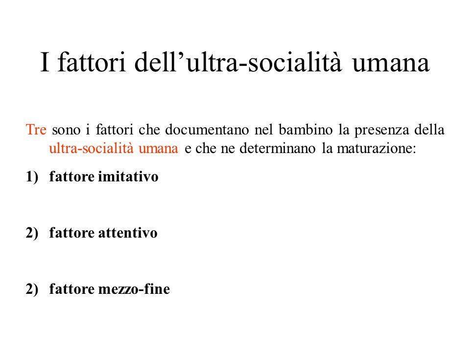 I fattori dell'ultra-socialità umana Tre sono i fattori che documentano nel bambino la presenza della ultra-socialità umana e che ne determinano la ma