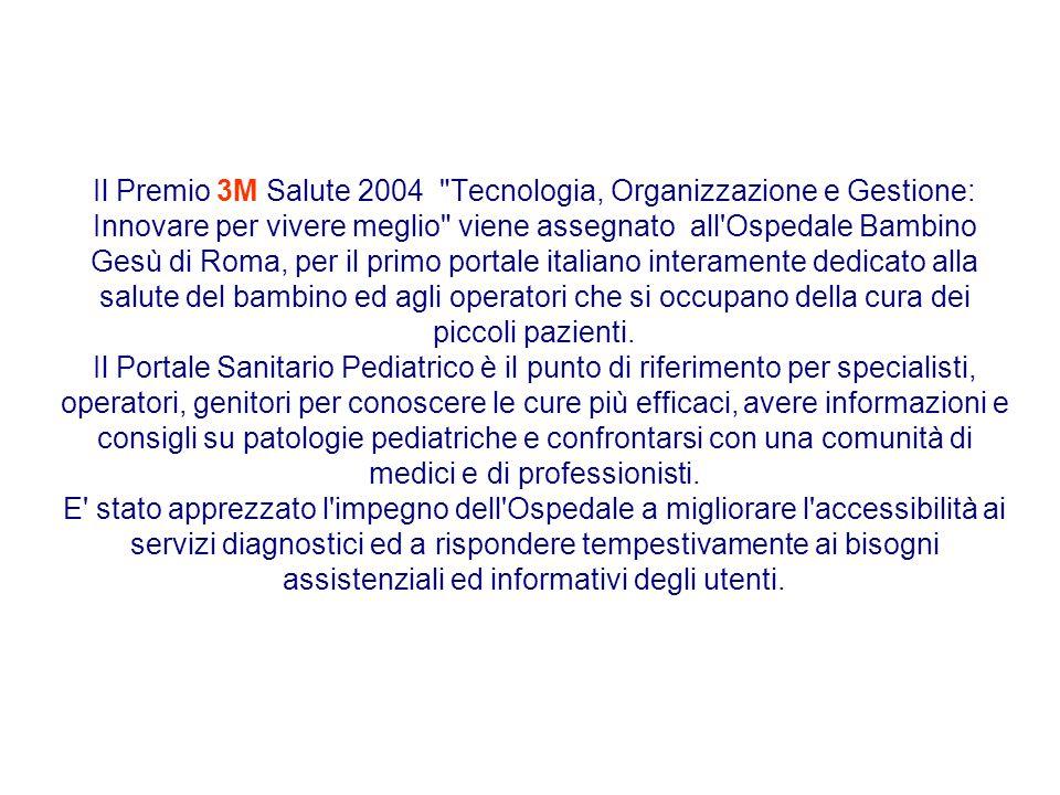 Il Premio 3M Salute 2004 Tecnologia, Organizzazione e Gestione: Innovare per vivere meglio viene assegnato all Ospedale Bambino Gesù di Roma, per il primo portale italiano interamente dedicato alla salute del bambino ed agli operatori che si occupano della cura dei piccoli pazienti.