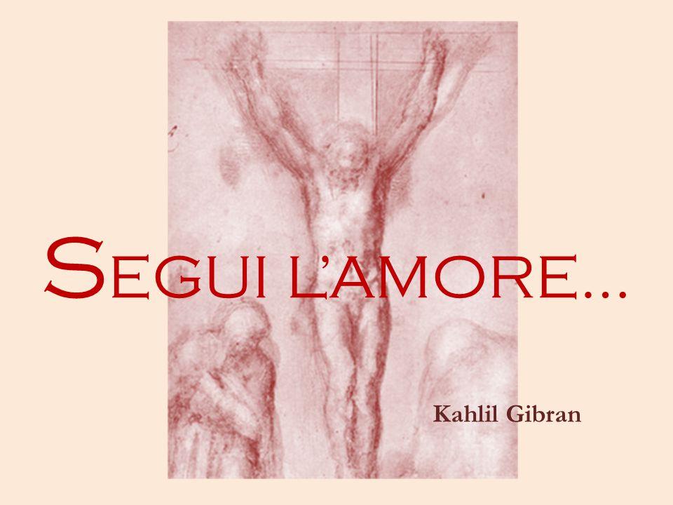 S EGUI L'AMORE… Kahlil Gibran