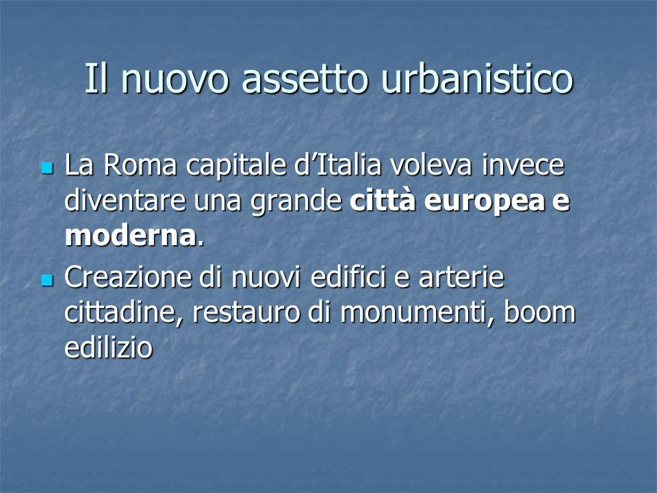 Il nuovo assetto urbanistico La Roma capitale d'Italia voleva invece diventare una grande città europea e moderna.