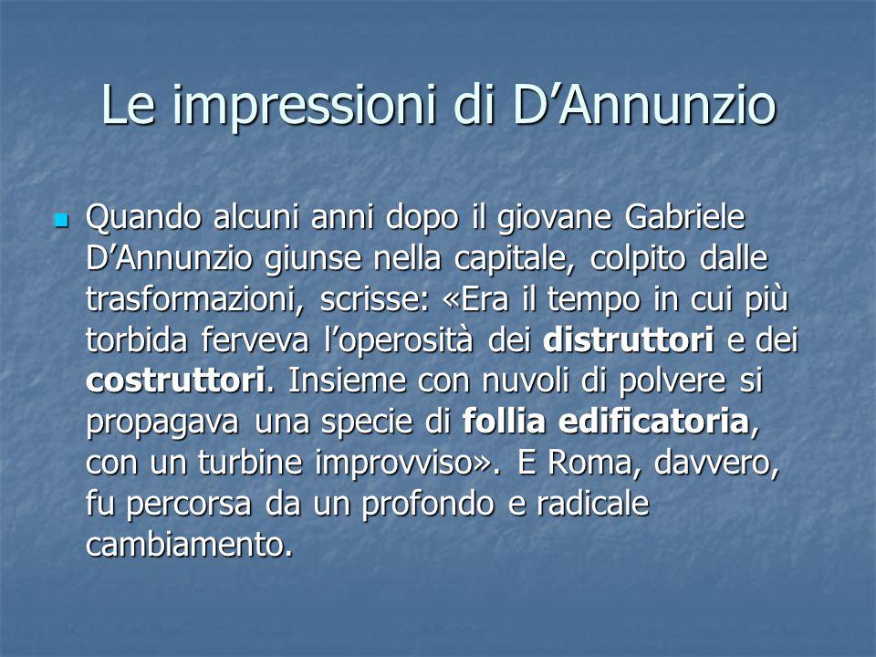 Le impressioni di D'Annunzio Quando alcuni anni dopo il giovane Gabriele D'Annunzio giunse nella capitale, colpito dalle trasformazioni, scrisse: «Era il tempo in cui più torbida ferveva l'operosità dei distruttori e dei costruttori.