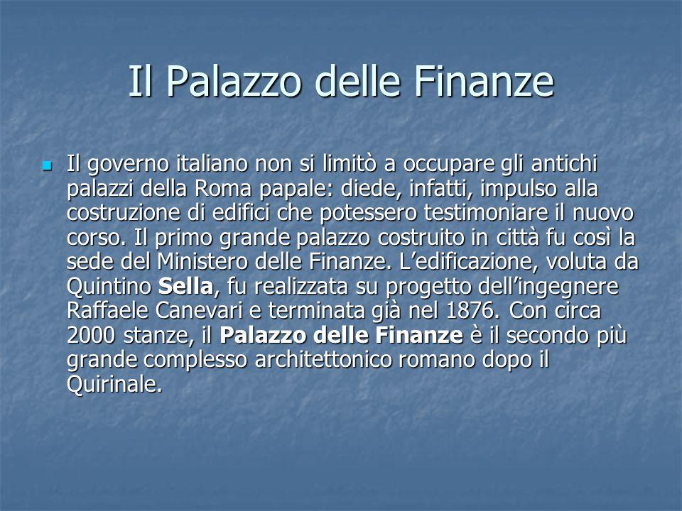 Il Palazzo delle Finanze Il governo italiano non si limitò a occupare gli antichi palazzi della Roma papale: diede, infatti, impulso alla costruzione di edifici che potessero testimoniare il nuovo corso.