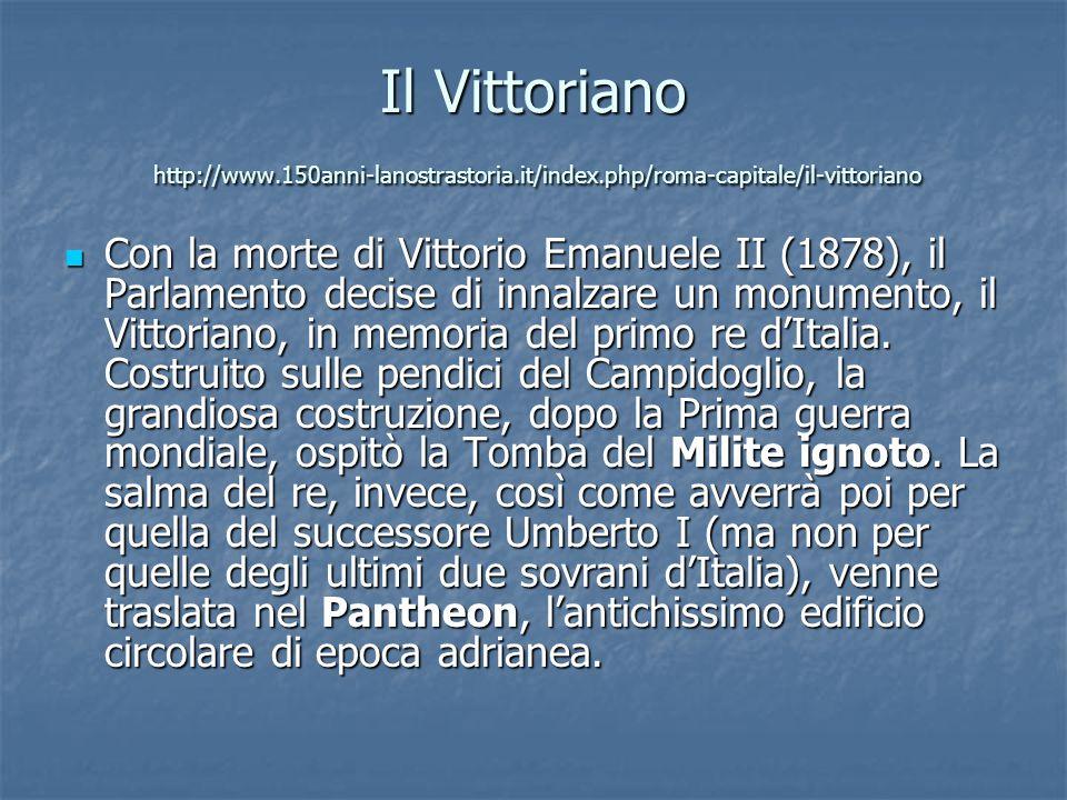 Il Vittoriano http://www.150anni-lanostrastoria.it/index.php/roma-capitale/il-vittoriano Con la morte di Vittorio Emanuele II (1878), il Parlamento decise di innalzare un monumento, il Vittoriano, in memoria del primo re d'Italia.