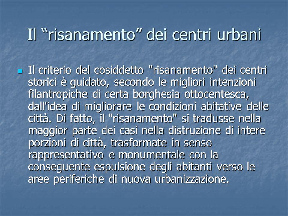 Il risanamento dei centri urbani Il criterio del cosiddetto risanamento dei centri storici è guidato, secondo le migliori intenzioni filantropiche di certa borghesia ottocentesca, dall idea di migliorare le condizioni abitative delle città.