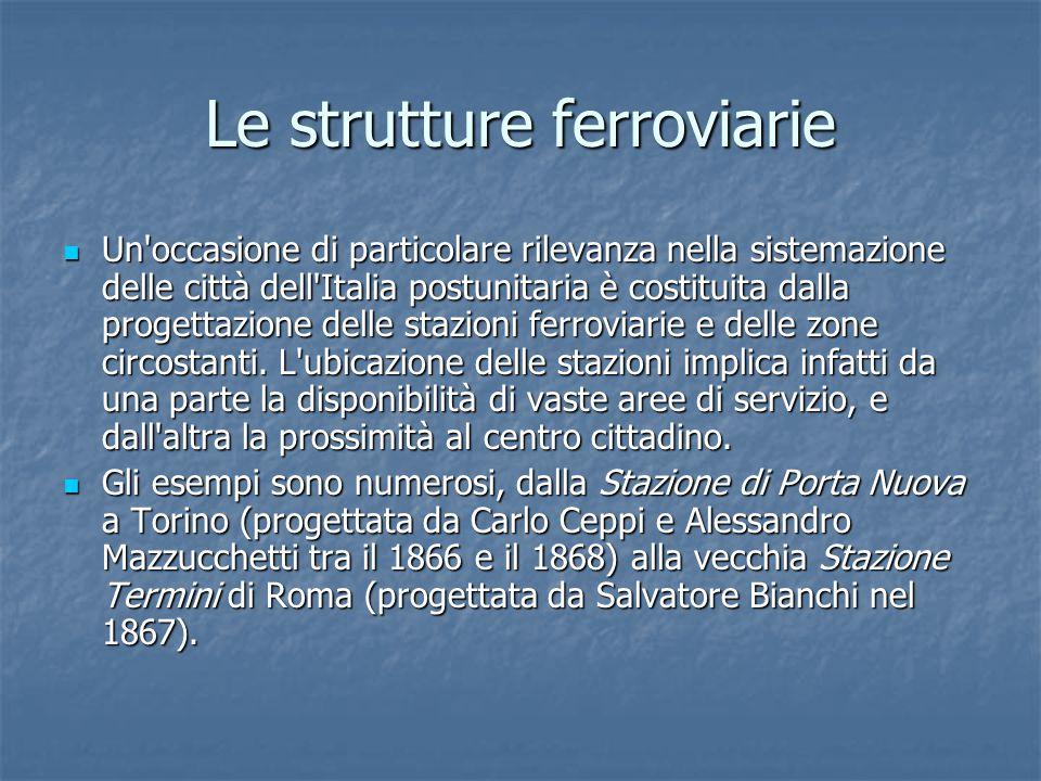Le strutture ferroviarie Un occasione di particolare rilevanza nella sistemazione delle città dell Italia postunitaria è costituita dalla progettazione delle stazioni ferroviarie e delle zone circostanti.