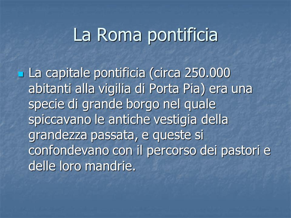 La Roma pontificia La capitale pontificia (circa 250.000 abitanti alla vigilia di Porta Pia) era una specie di grande borgo nel quale spiccavano le antiche vestigia della grandezza passata, e queste si confondevano con il percorso dei pastori e delle loro mandrie.