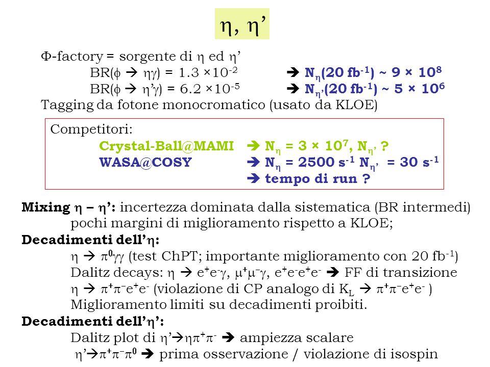 ,  '  -factory = sorgente di  ed  ' BR(    ) = 1.3 × 10 -2  N  (20 fb -1 ) ~ 9 × 10 8 BR(    '  ) = 6.2 × 10 -5  N  ' (20 fb -1 ) ~ 5 × 10 6 Tagging da fotone monocromatico (usato da KLOE) Competitori: Crystal-Ball@MAMI  N  = 3 × 10 7, N  ' .
